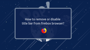 Read more about the article How to remove or disable title bar from firebox browser?