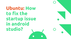 Ubuntu: How to fix the startup issue in android studio?
