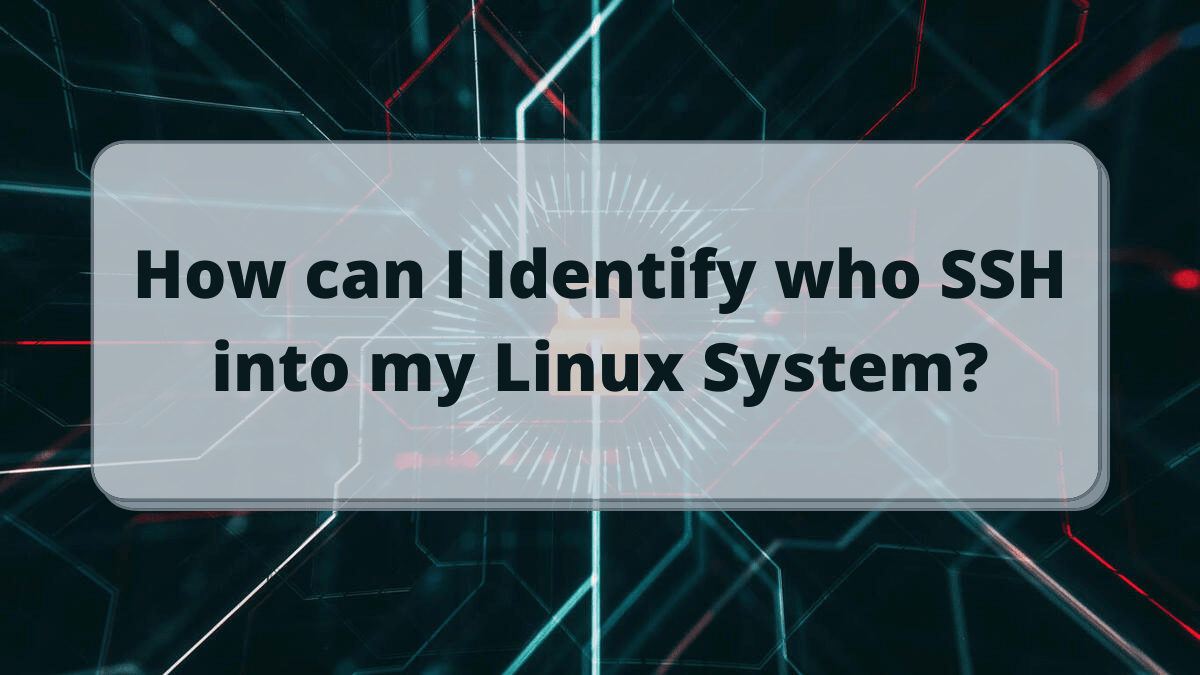 How can I Identify who SSH into my Linux System?