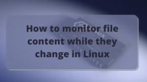 How to monitor file content while they change in Linux