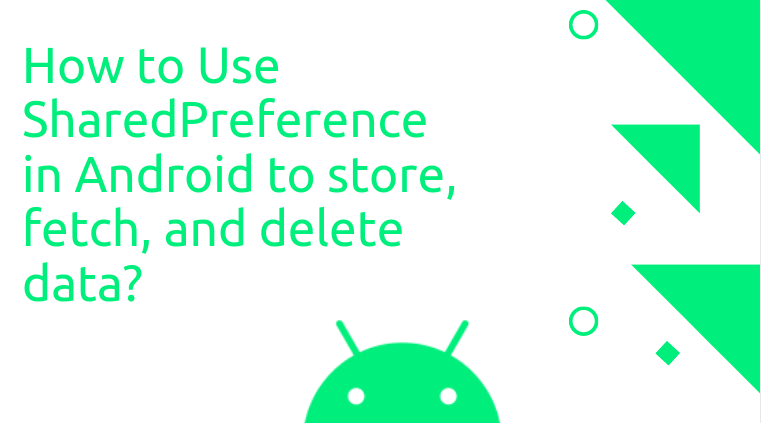 How to Use SharedPreference in Android to store, fetch, and delete data?