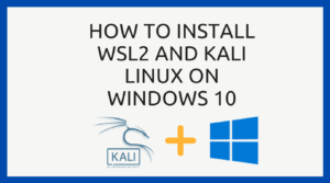 How to Install WSL2 and Kali Linux on Windows 10