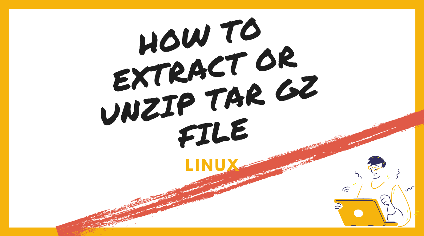 How to Extract or Unzip Tar Gz File in Linux
