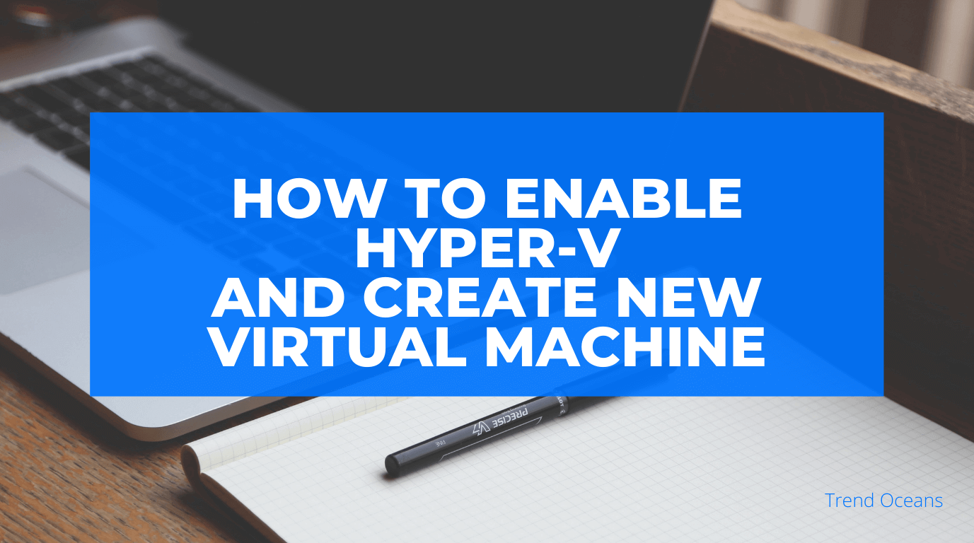 How to enable Hyper-V and create new Virtual Machine