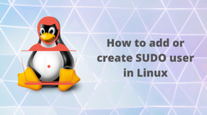 How to add or create SUDO user in Linux