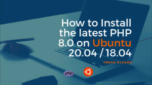 How to Install the latest PHP 8.0 on Ubuntu 20.04 /18.04